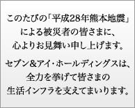 このたびの「平成28年熊本地震」による被災者の皆さまに、心よりお見舞い申し上げます。セブン&アイ・ホールディングスは、全力を挙げて皆さまの生活インフラを支えてまいります。